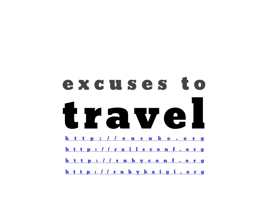 text: excuses to travel, http://euruko.org, http://railsconf.org, http://rubyconf.org, http://rubykaigi.org
