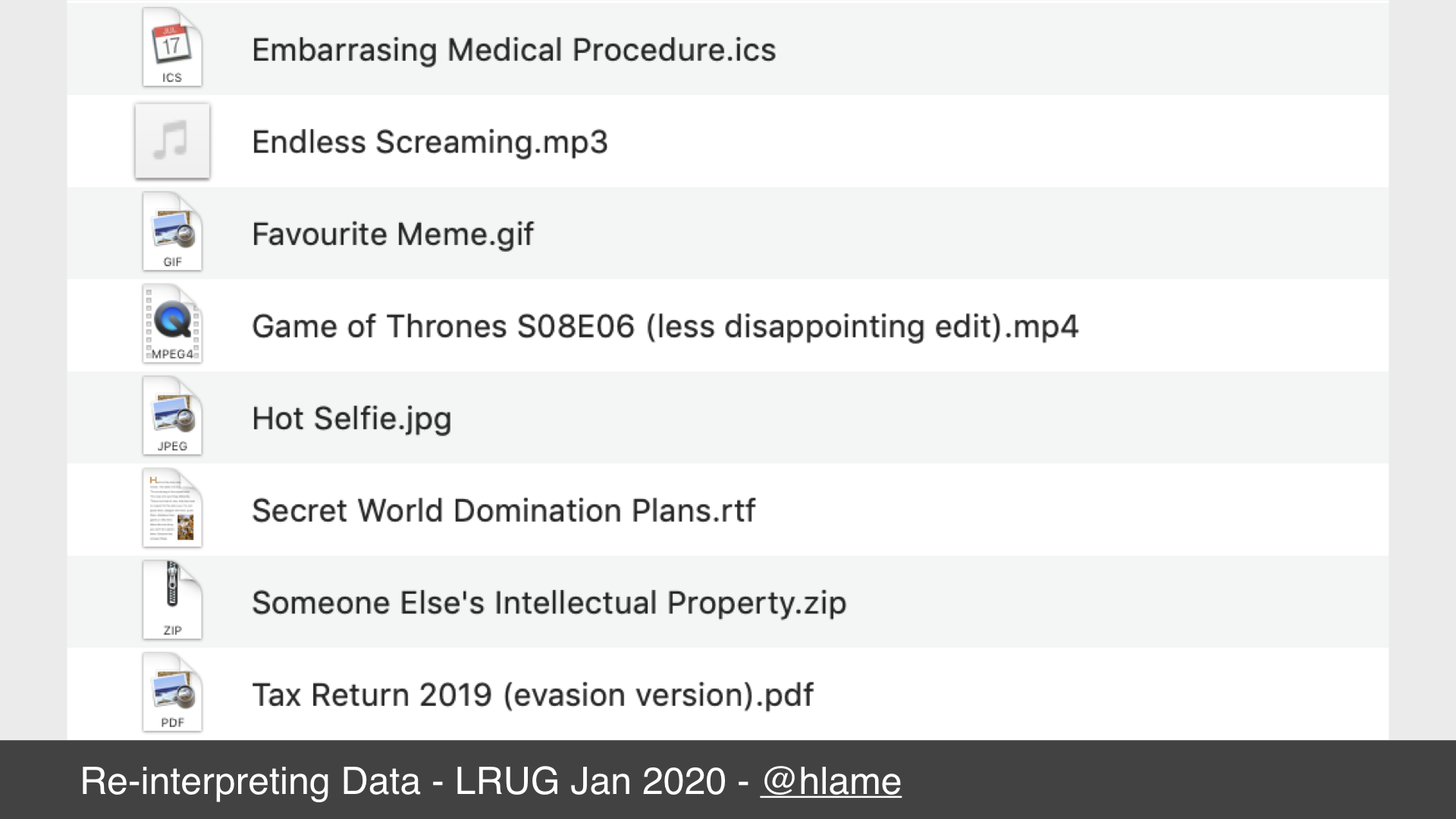 Screenshot of macos finder window showing some example filenames. text: Embarrassing Medial Procedure.ics; Endless Screaming.mp3; Favourite Meme.gif; Game of Thrones S08E06 (less disappointing edit).mp4; Hot Selfie.jpg; Secret World Domination Plans.rtf; Someone Else's Intellectual Property.zip; Tax Return 2019 (evasion version).pdf