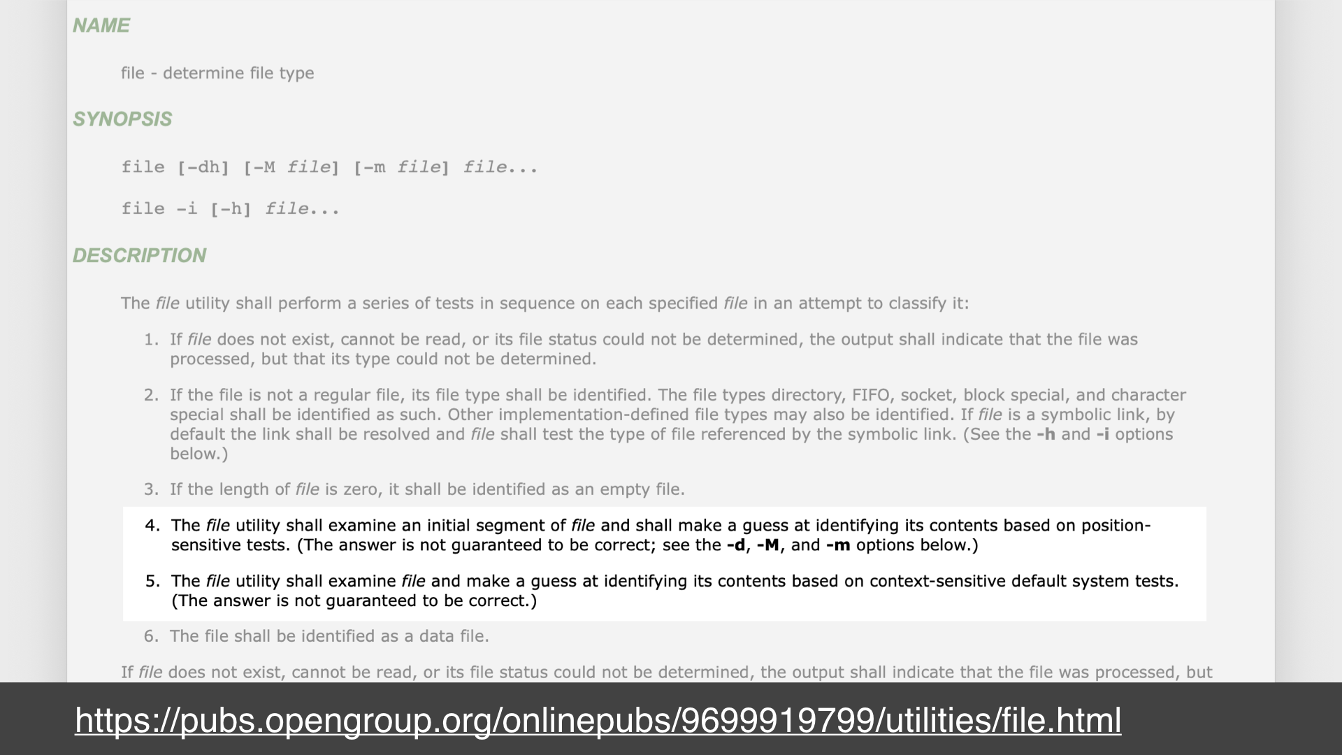 Screenshot of a webpage of the man page for the unix `file` command; url: https://pubs.opengroup.org/onlinepubs/9699919799/utilities/file.html; highlighted text: 4. the file utility shall examine an initial segment of file and shall make a guess at identifying its contents based on position-sensitive tests. (The answer is not guaranteed to be correct; see the -d, -M, and -m options below); 5. The file utility shall examine file and make a guess at identifying its contents based on context-sensitive default system tests. (The answer is not guaranteed to be correct.)