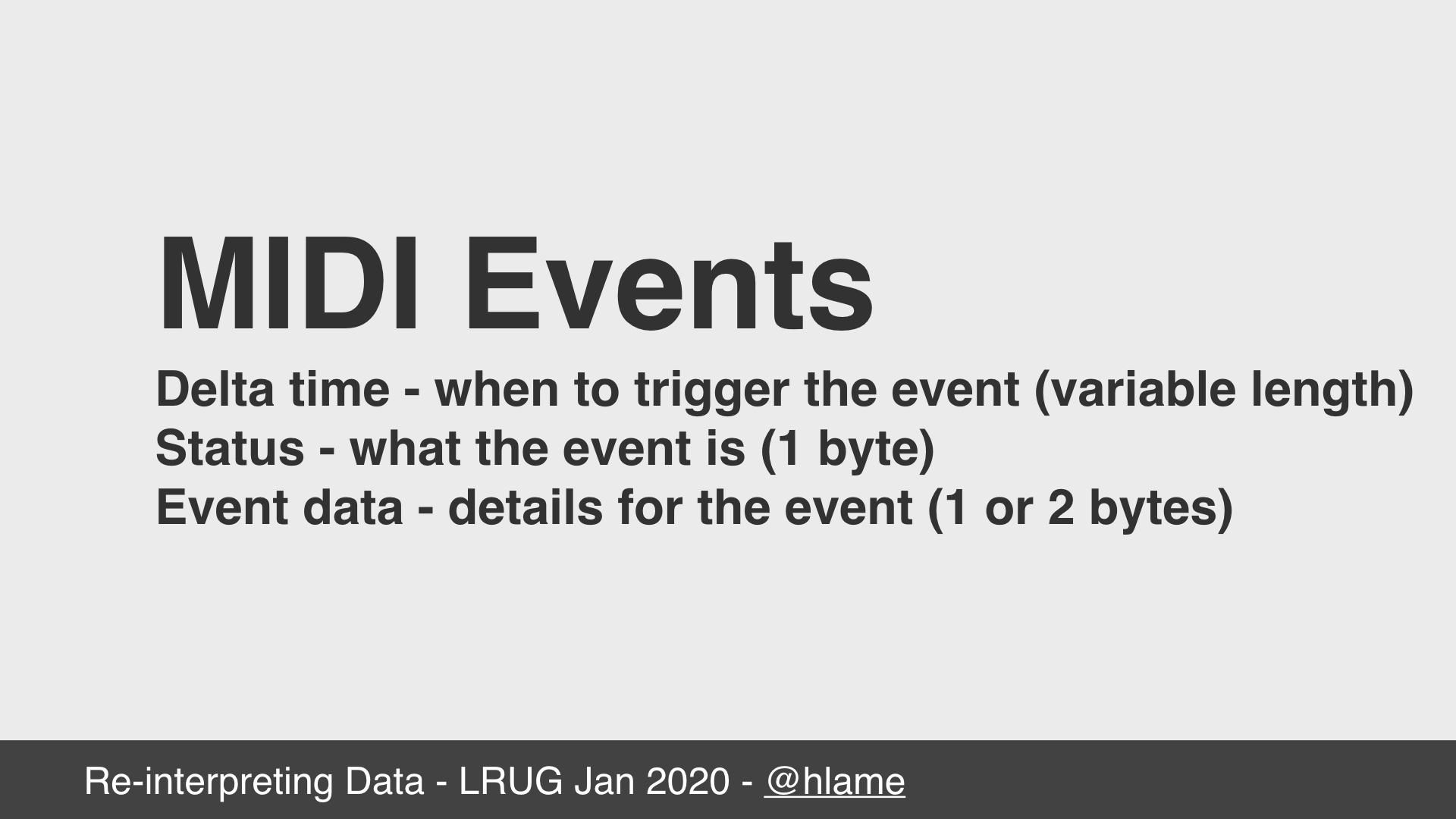text: MIDI Events; Delta time - when to trigger the event (variable length); Status - what the event is (1 byte); Event data - details for the event (1 or 2 bytes)
