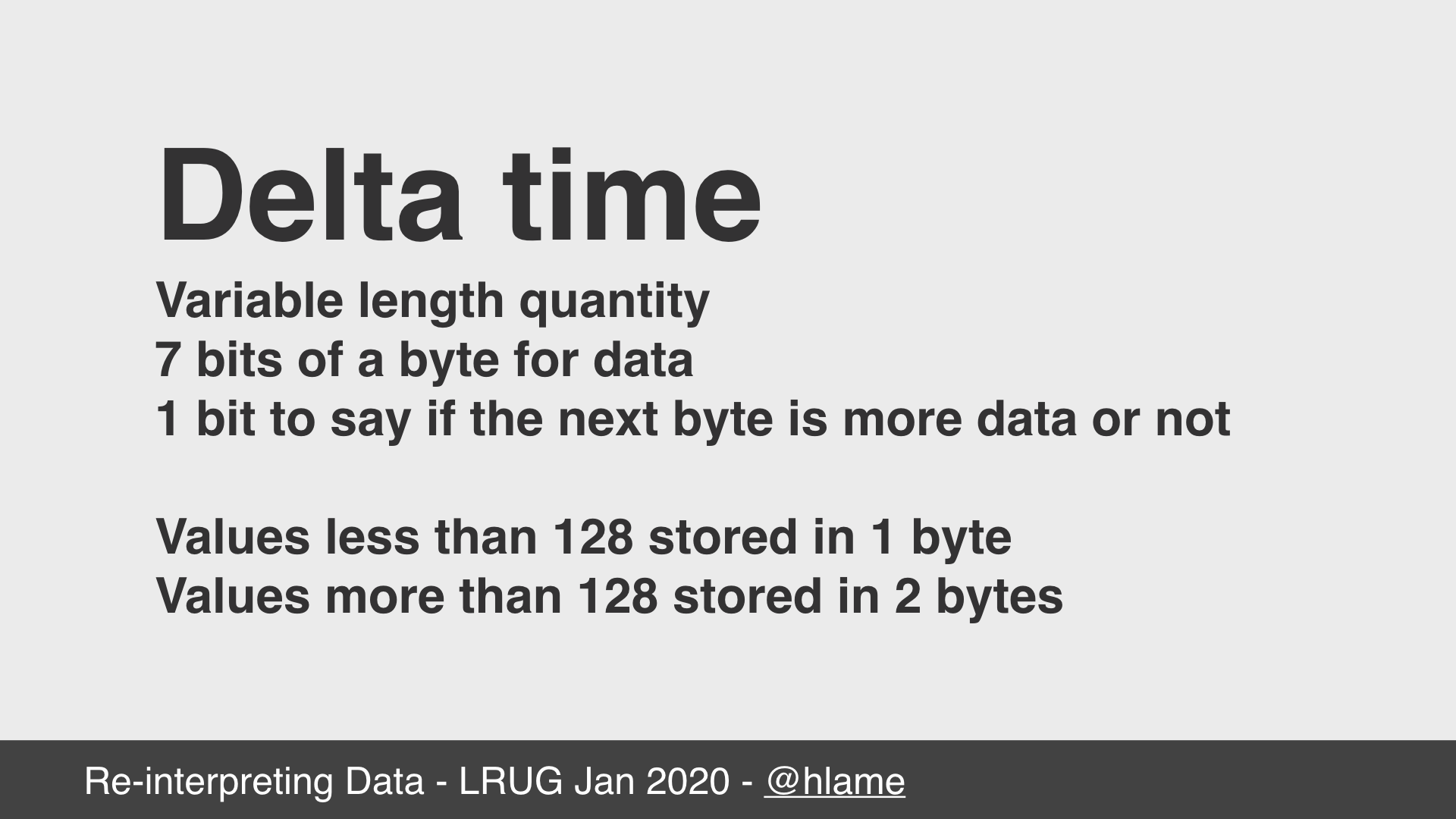 text: Delta time; Variable length quantity; 7 bits of a byte for data; 1 bit to say if the next byte is more data or not; Values less than 128 stored in 1 byte; Values more than 128 stored in 2 bytes