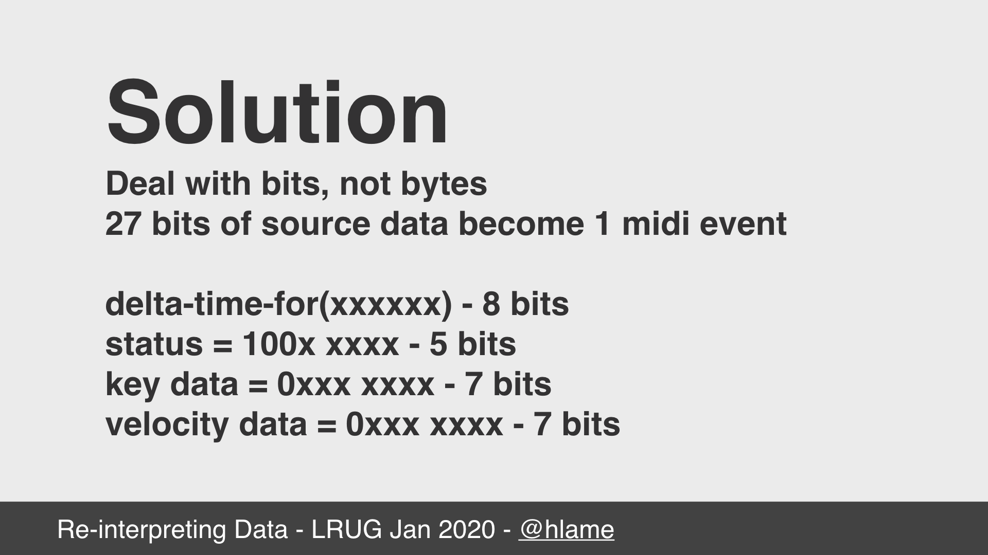 text: Solution; Deal with bits, not bytes; 27 bits of source data become 1 midi event; delta-time-for(xxxxxxxx) - 8 bits; status = 100x xxxx - 5 bits; key data = 0xxx xxxx - 7 bits; velocity data = 0xxx xxxx - 7 bits