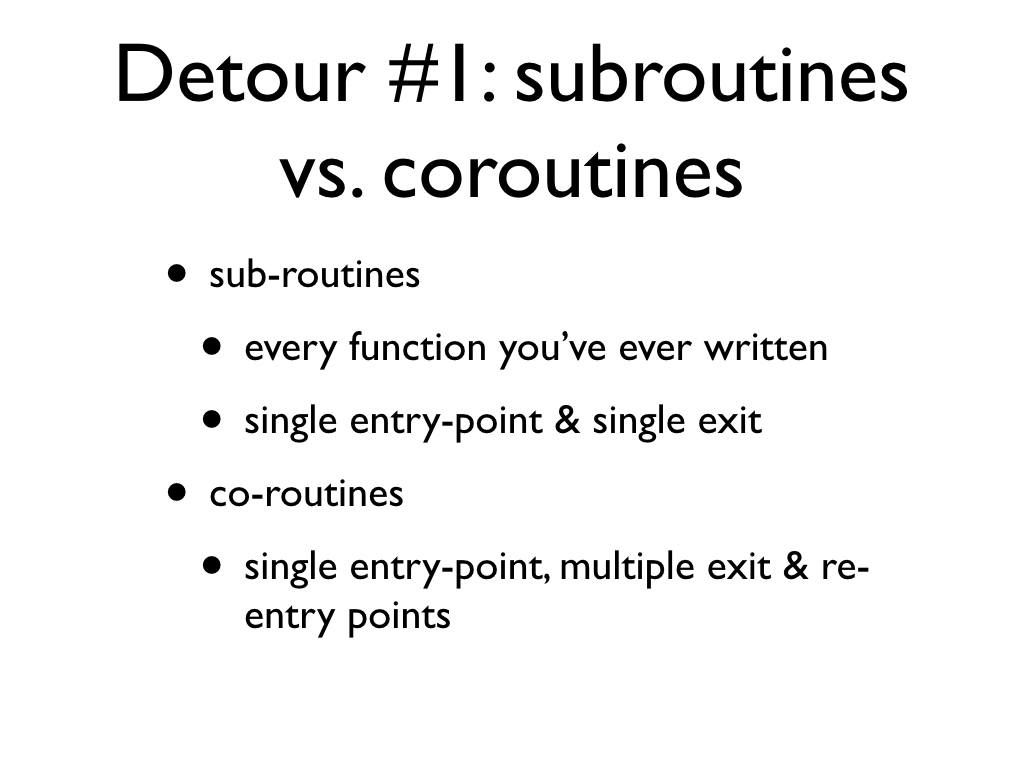 text: Detour #1: subroutines vs. coroutines, sub-routines, every function you've ever written, single entry-point & single exit, co-routines, single entry-point, multiple exit & re-entry points